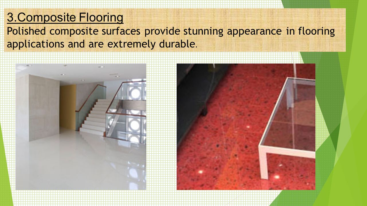 3.Composite Flooring Polished composite surfaces provide stunning appearance in flooring applications and are extremely durable.