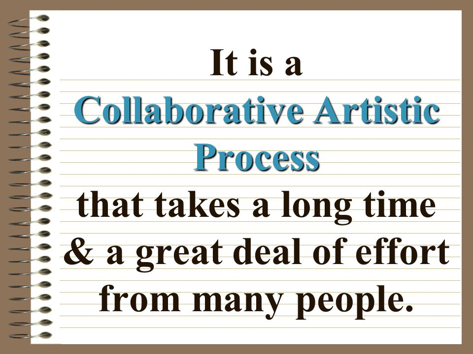 It is a Collaborative Artistic Process that takes a long time & a great deal of effort from many people.