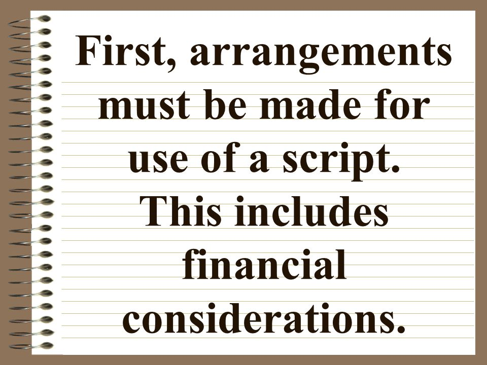 First, arrangements must be made for use of a script