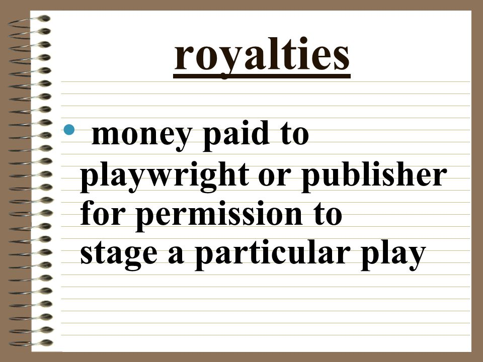 royalties money paid to playwright or publisher for permission to stage a particular play