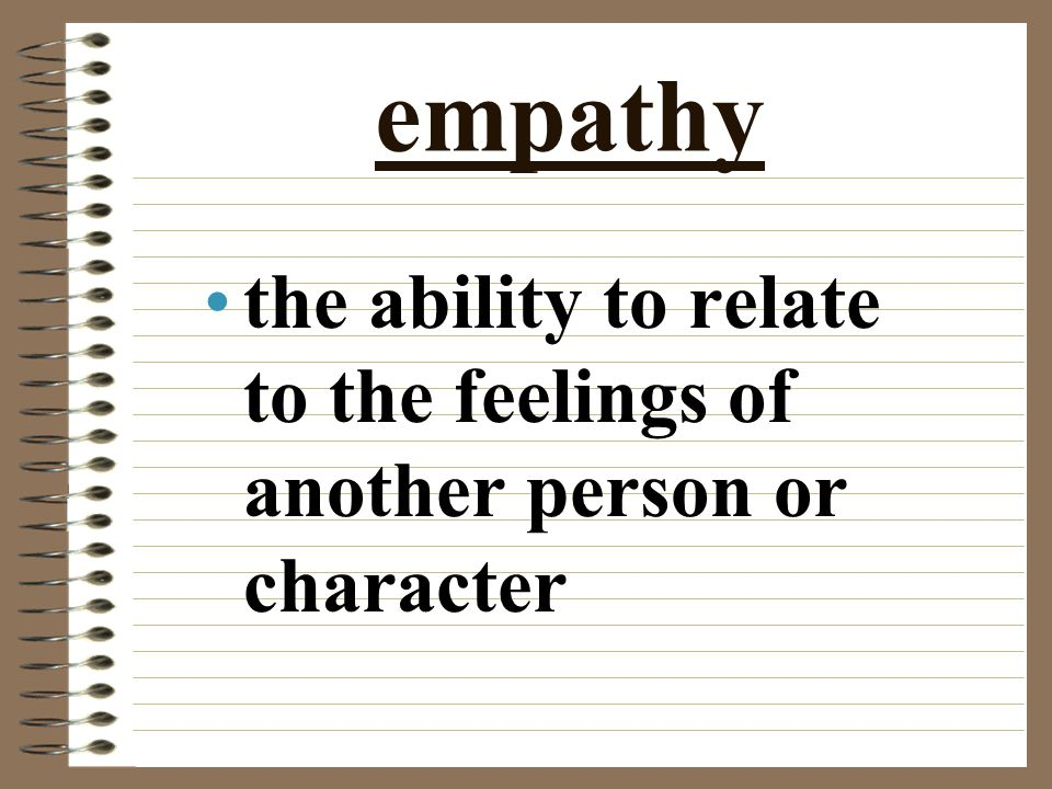 empathy the ability to relate to the feelings of another person or character