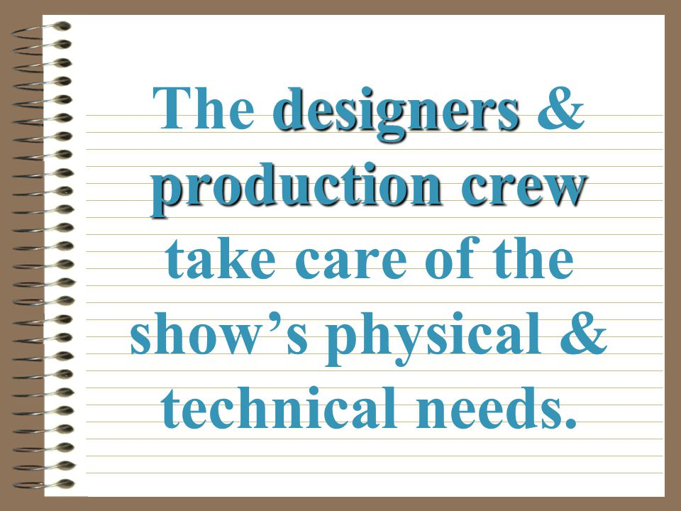 The designers & production crew take care of the show's physical & technical needs.