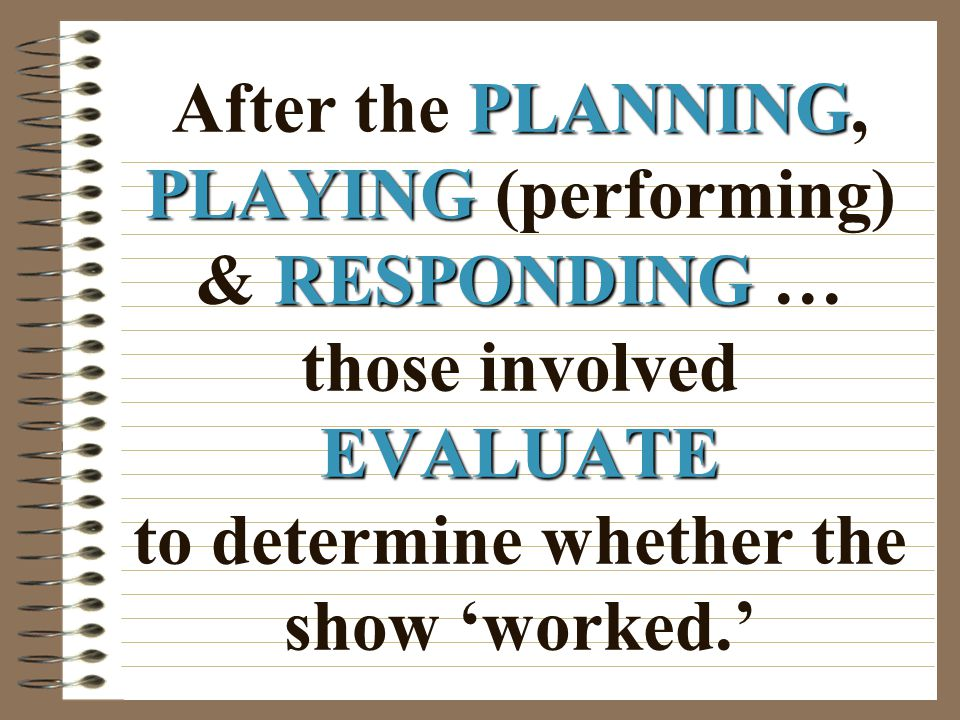 After the PLANNING, PLAYING (performing) & RESPONDING … those involved EVALUATE to determine whether the show 'worked.'