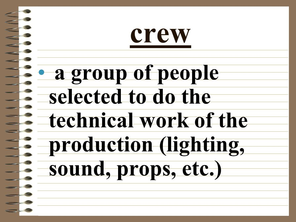 crew a group of people selected to do the technical work of the production (lighting, sound, props, etc.)