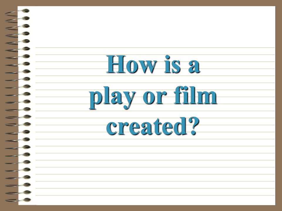 How is a play or film created