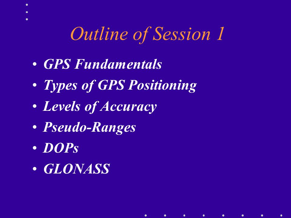 Outline of Session 1 GPS Fundamentals Types of GPS Positioning