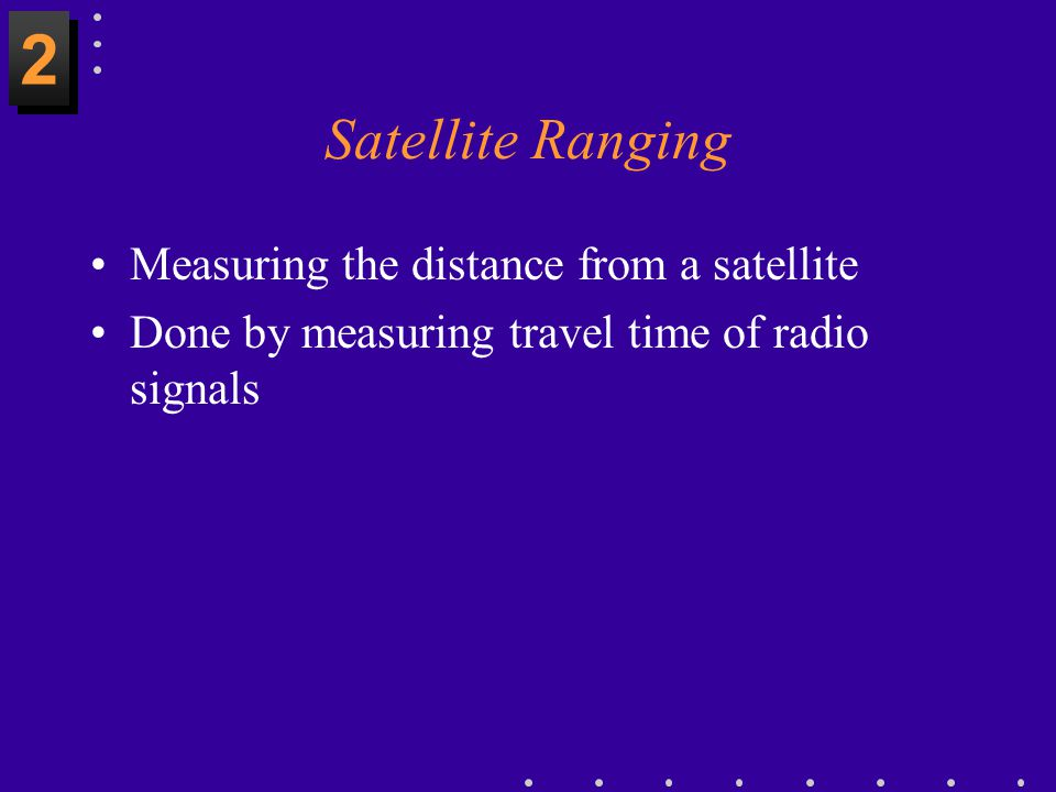 2 Satellite Ranging Measuring the distance from a satellite
