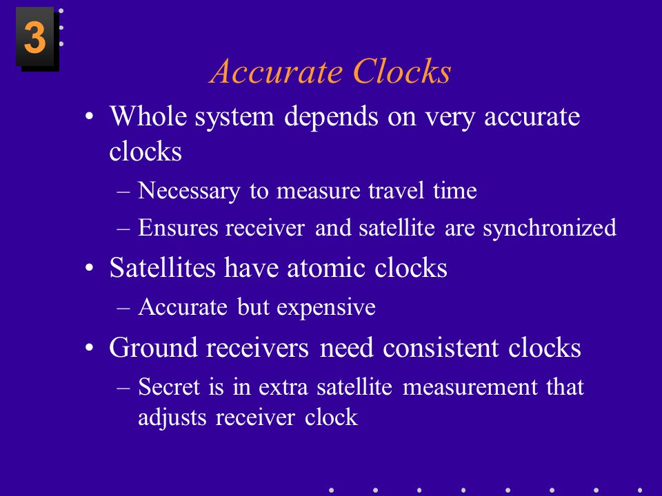 3 Accurate Clocks Whole system depends on very accurate clocks