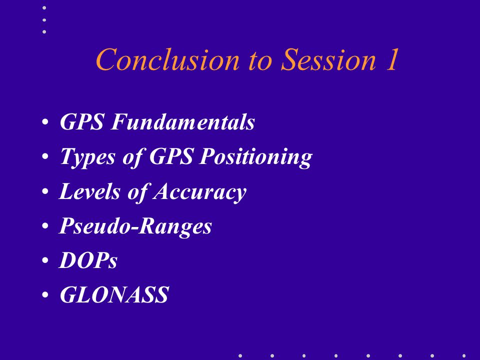 Conclusion to Session 1 GPS Fundamentals Types of GPS Positioning
