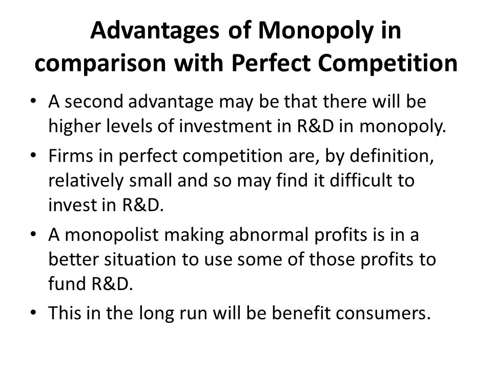 the advantages and disadvantages of monopoly in a market Most companies with a monopoly fail to price reasonably due to the fact they have a monopoly but consumers will be fed up and will start making more complaints as they expect that if you own the market you should have a decent product.