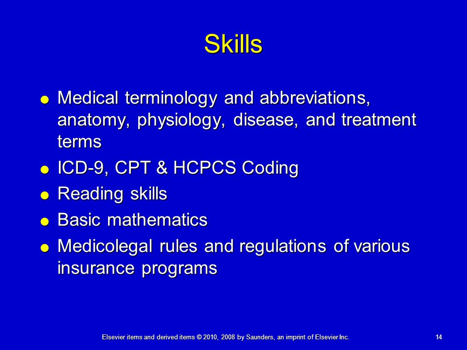 Skills Medical terminology and abbreviations, anatomy, physiology, disease, and treatment terms. ICD-9, CPT & HCPCS Coding.