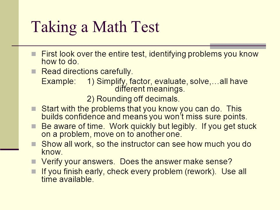 Taking a Math Test First look over the entire test, identifying problems you know how to do. Read directions carefully.