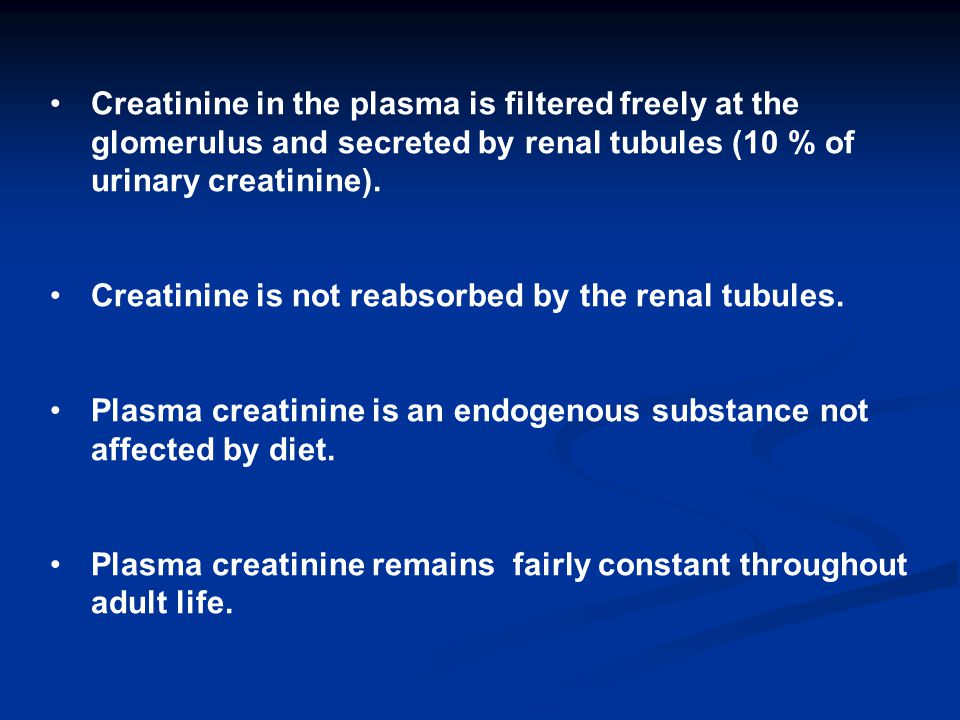 Creatinine in the plasma is filtered freely at the glomerulus and secreted by renal tubules (10 % of urinary creatinine).