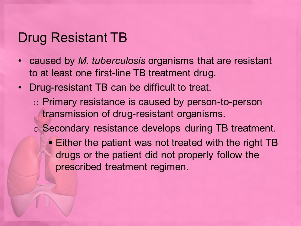 Drug Resistant TB caused by M. tuberculosis organisms that are resistant to at least one first-line TB treatment drug.