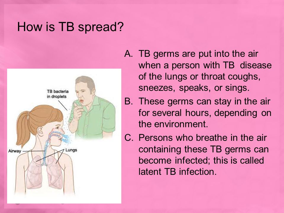 How is TB spread TB germs are put into the air when a person with TB disease of the lungs or throat coughs, sneezes, speaks, or sings.