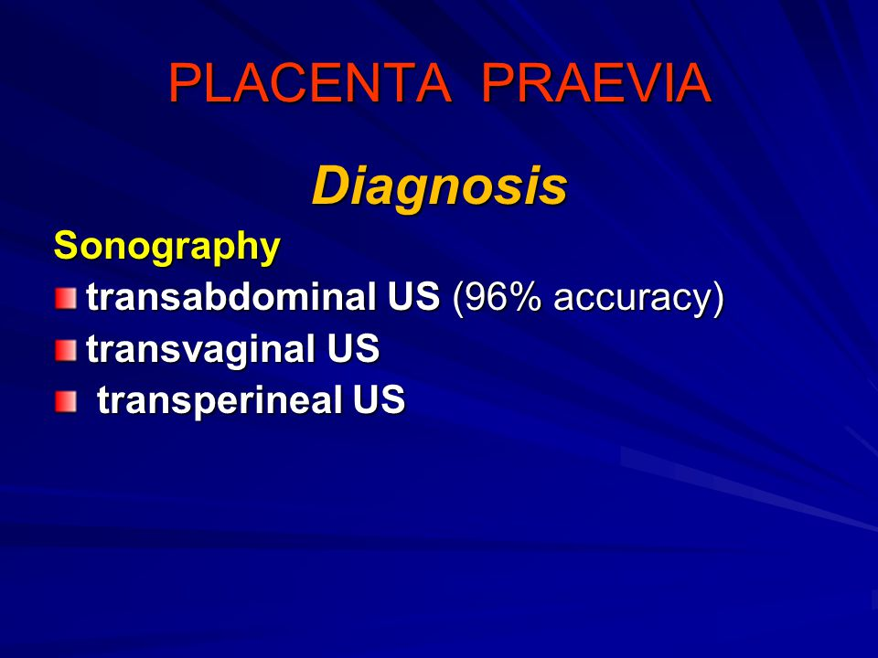 PLACENTA PRAEVIA Diagnosis Sonography transabdominal US (96% accuracy)