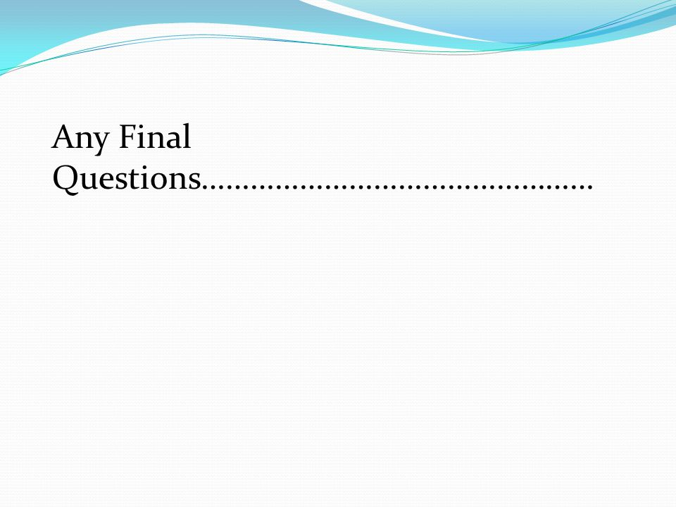 Any Final Questions…………………………………………