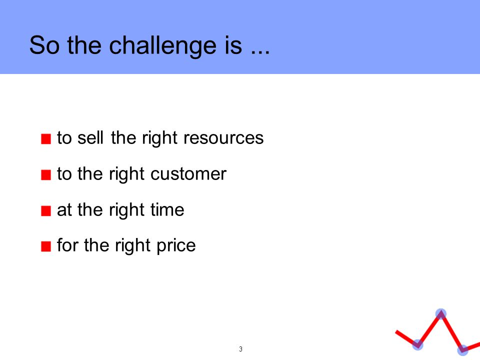 So the challenge is ... to sell the right resources