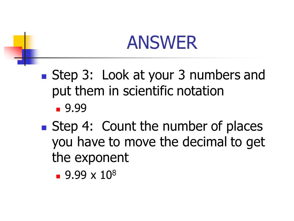 ANSWER Step 3: Look at your 3 numbers and put them in scientific notation