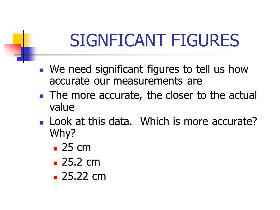 SIGNFICANT FIGURES We need significant figures to tell us how accurate our measurements are. The more accurate, the closer to the actual value.