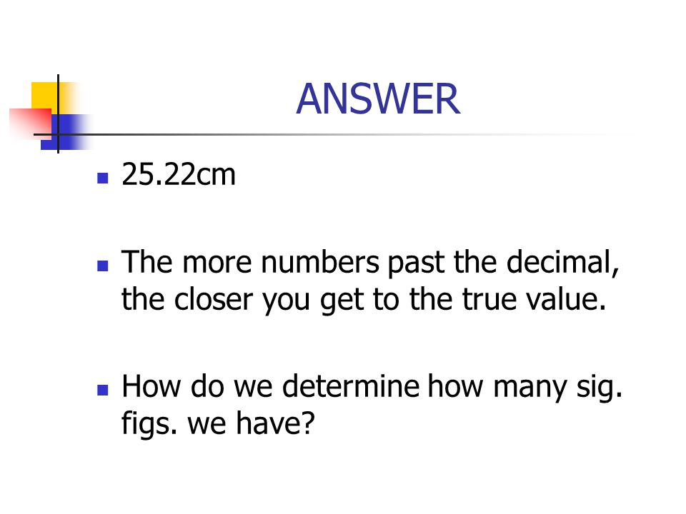 ANSWER 25.22cm. The more numbers past the decimal, the closer you get to the true value.