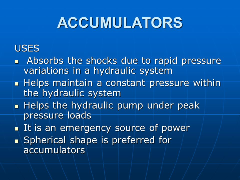 ACCUMULATORS USES. Absorbs the shocks due to rapid pressure variations in a hydraulic system.