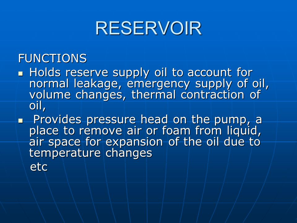RESERVOIR FUNCTIONS. Holds reserve supply oil to account for normal leakage, emergency supply of oil, volume changes, thermal contraction of oil,