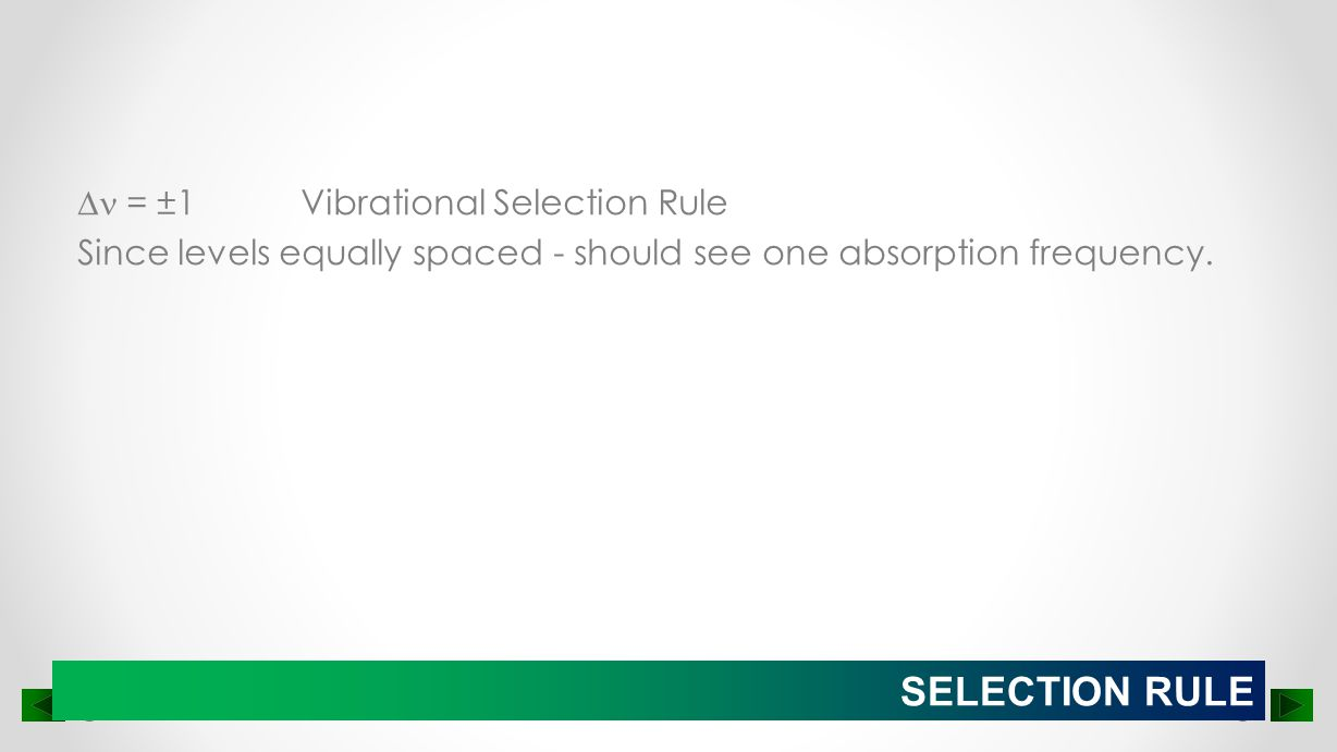  = ±1 Vibrational Selection Rule Since levels equally spaced - should see one absorption frequency.