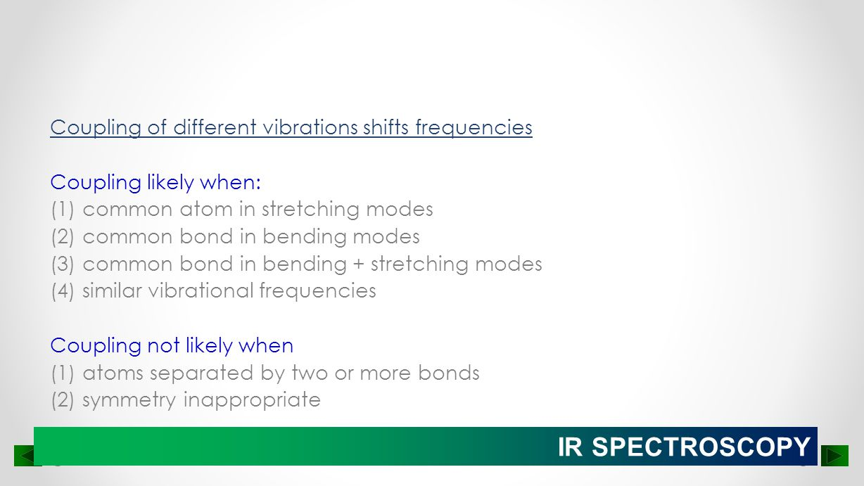 Coupling of different vibrations shifts frequencies Coupling likely when: (1) common atom in stretching modes (2) common bond in bending modes (3) common bond in bending + stretching modes (4) similar vibrational frequencies Coupling not likely when (1) atoms separated by two or more bonds (2) symmetry inappropriate