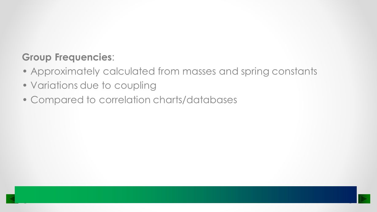 Group Frequencies: • Approximately calculated from masses and spring constants • Variations due to coupling • Compared to correlation charts/databases