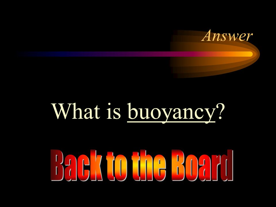Answer What is buoyancy Back to the Board