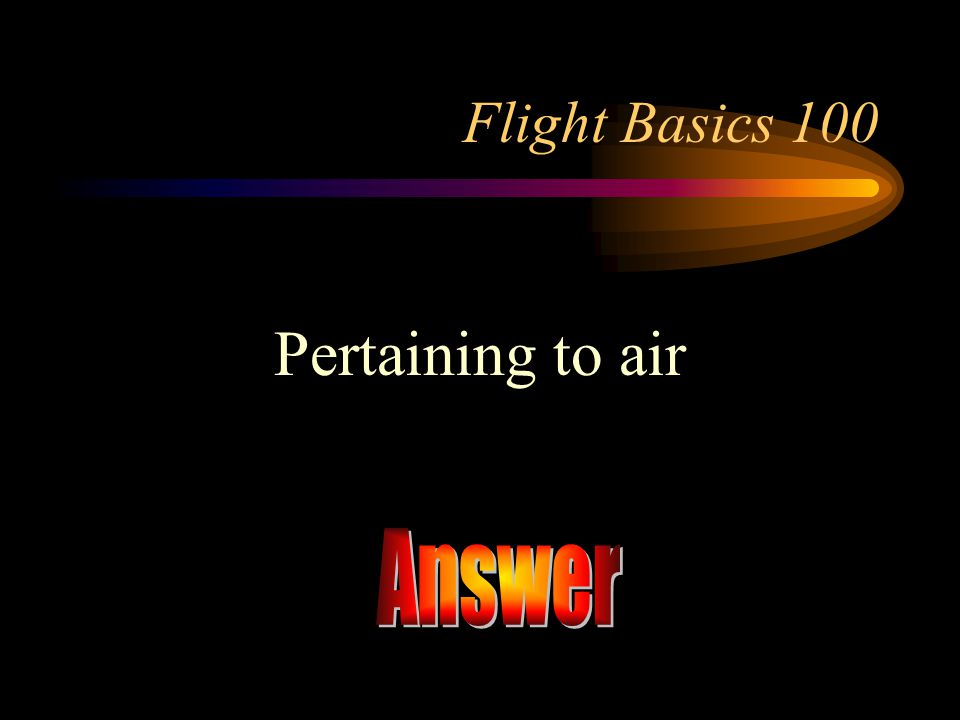 Flight Basics 100 Pertaining to air Answer
