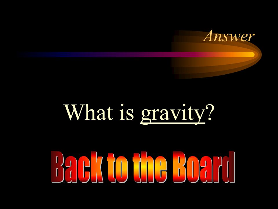 Answer What is gravity Back to the Board