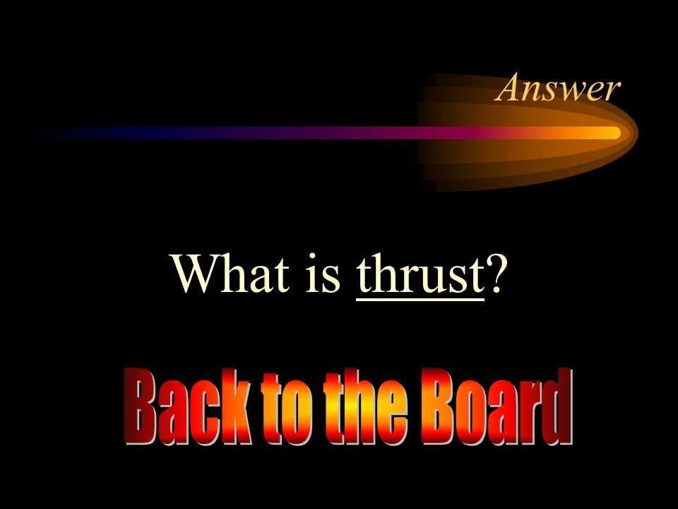 Answer What is thrust Back to the Board