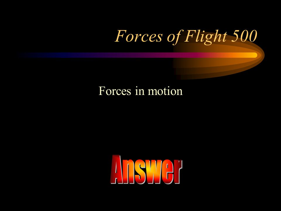 Forces of Flight 500 Forces in motion Answer