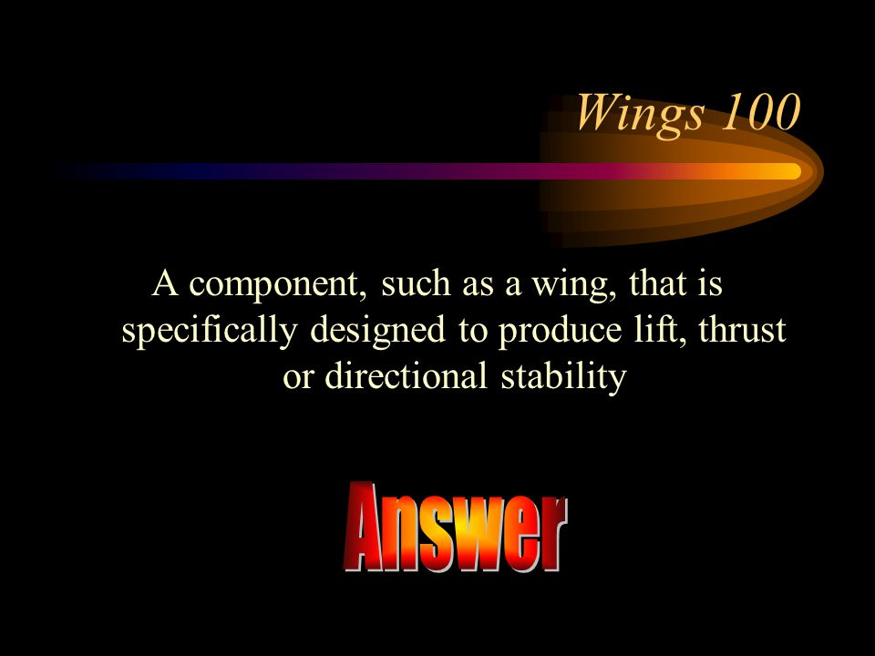 Wings 100 A component, such as a wing, that is specifically designed to produce lift, thrust or directional stability.