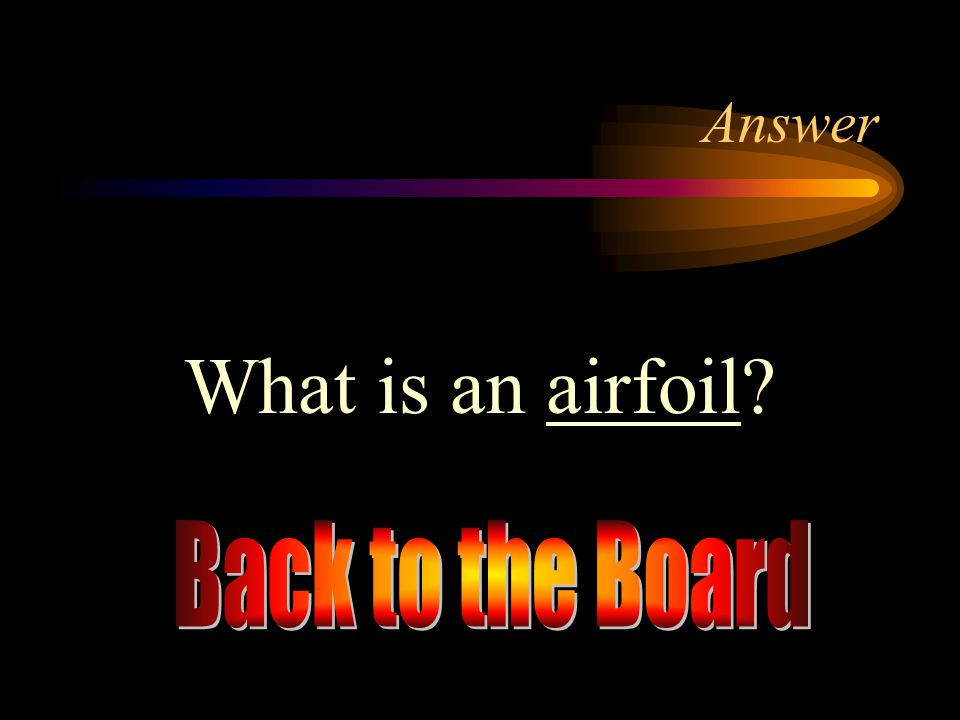 Answer What is an airfoil Back to the Board