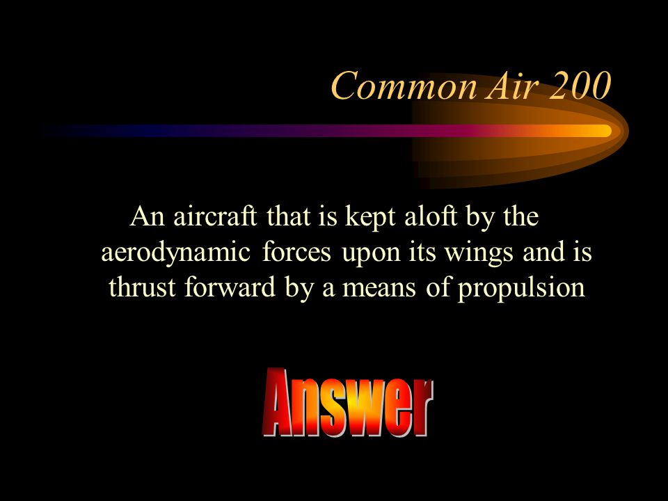 Common Air 200 An aircraft that is kept aloft by the aerodynamic forces upon its wings and is thrust forward by a means of propulsion.