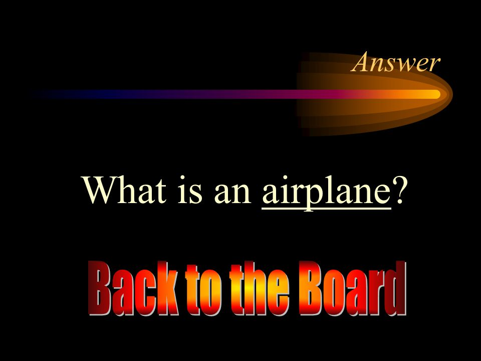 Answer What is an airplane Back to the Board