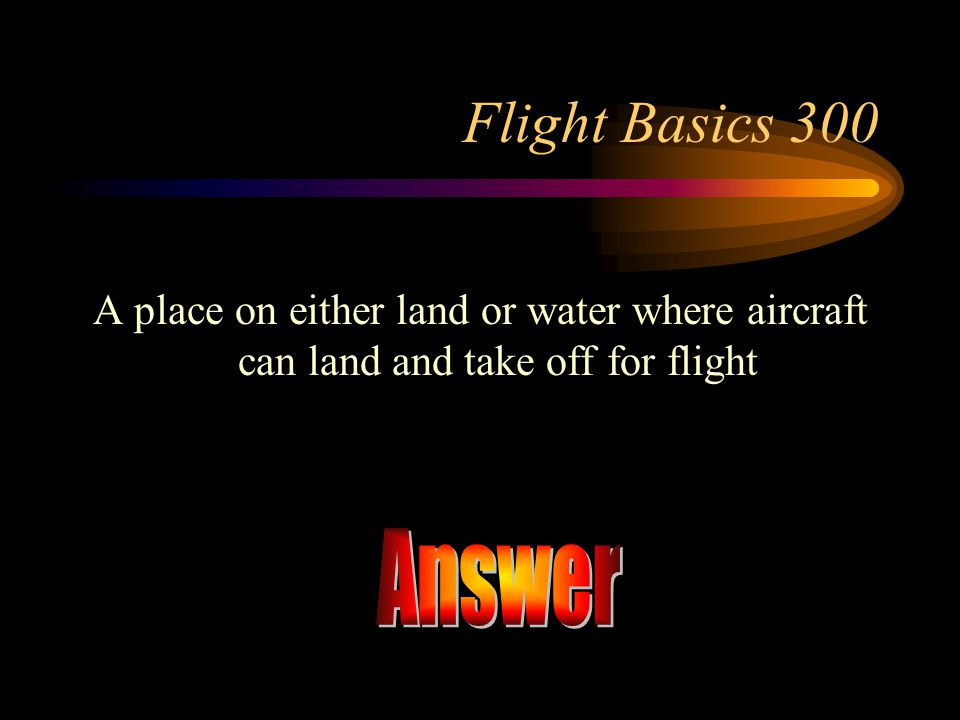 Flight Basics 300 A place on either land or water where aircraft can land and take off for flight.
