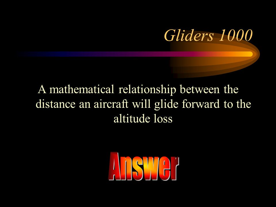 Gliders 1000 A mathematical relationship between the distance an aircraft will glide forward to the altitude loss.