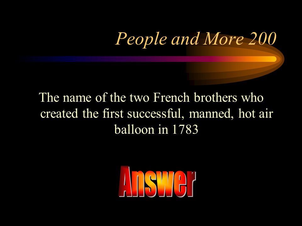 People and More 200 The name of the two French brothers who created the first successful, manned, hot air balloon in