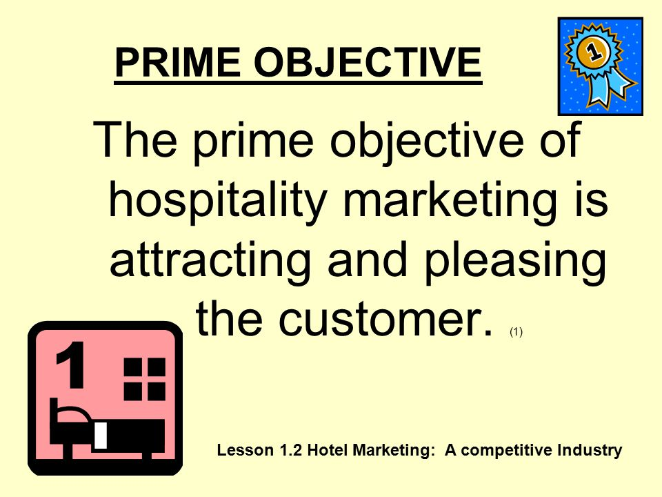 PRIME OBJECTIVE The prime objective of hospitality marketing is attracting and pleasing the customer. (1)