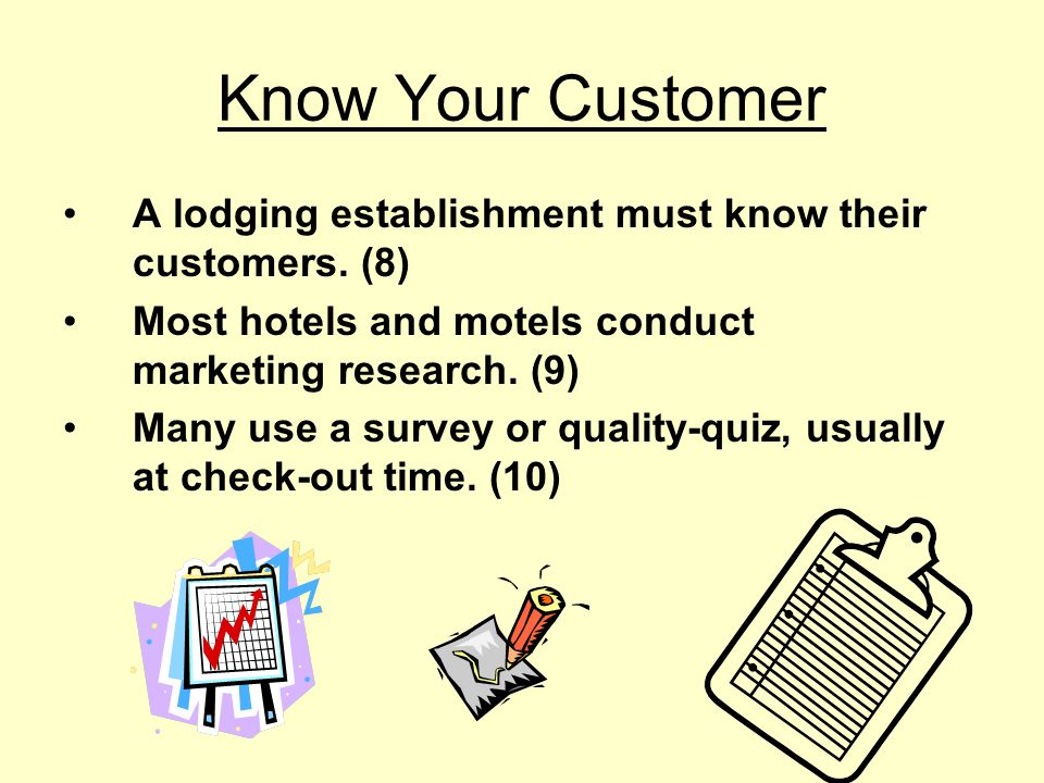 Know Your Customer A lodging establishment must know their customers. (8) Most hotels and motels conduct marketing research. (9)