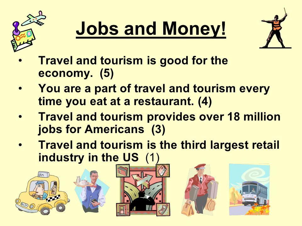 Jobs and Money! Travel and tourism is good for the economy. (5)