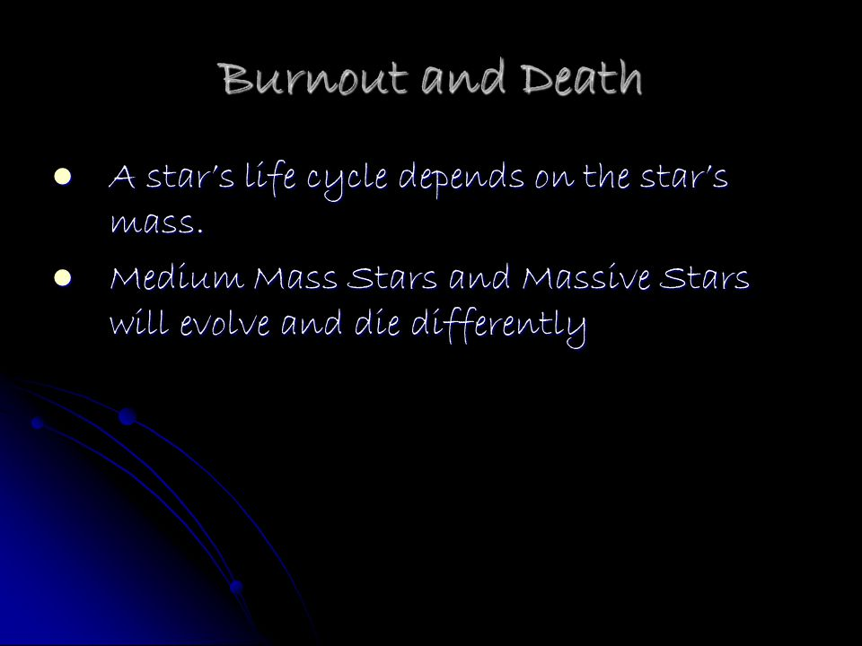 Burnout and Death A star's life cycle depends on the star's mass.