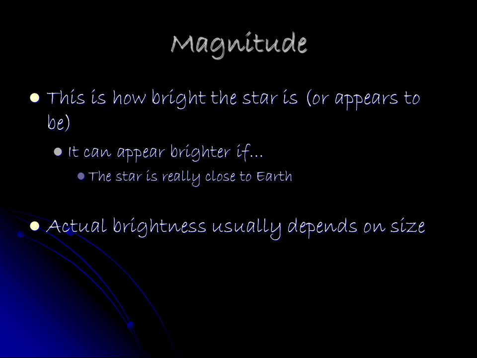 Magnitude This is how bright the star is (or appears to be)