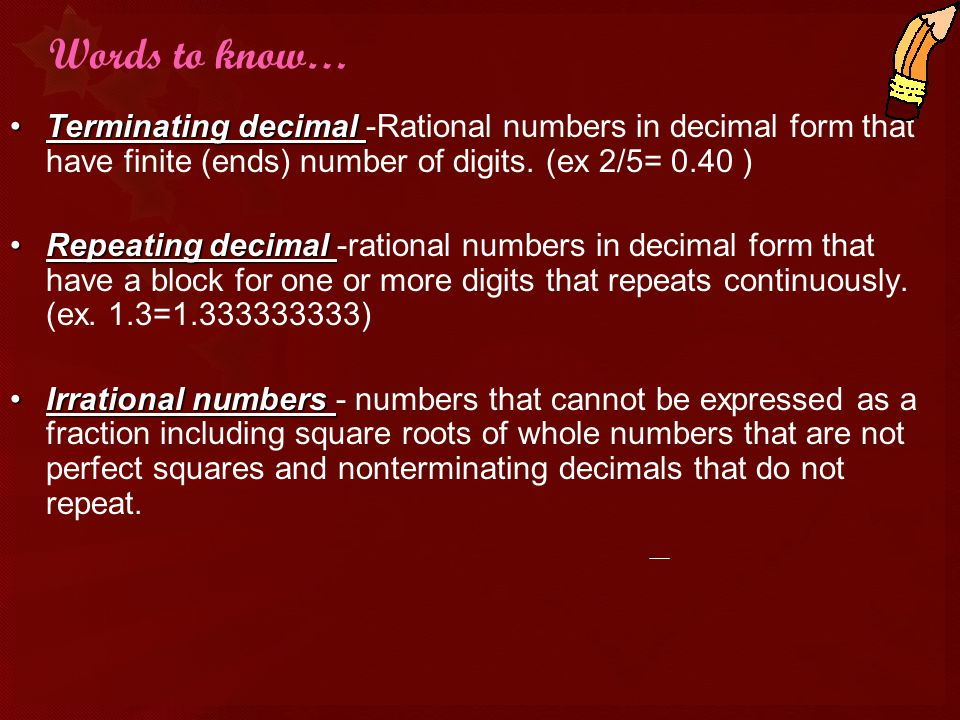 Words to know… Terminating decimal -Rational numbers in decimal form that have finite (ends) number of digits. (ex 2/5= 0.40 )