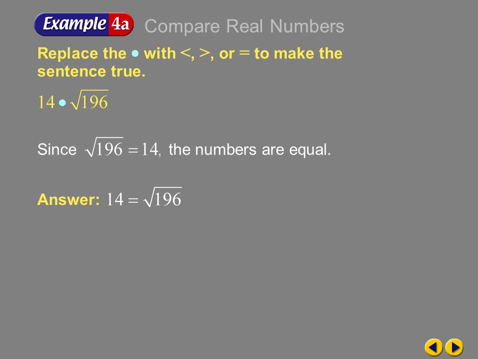 Compare Real Numbers Replace the  with <, >, or = to make the sentence true. Since the numbers are equal.