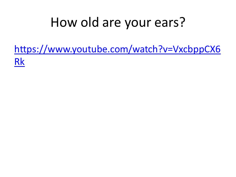 How old are your ears   v=VxcbppCX6Rk